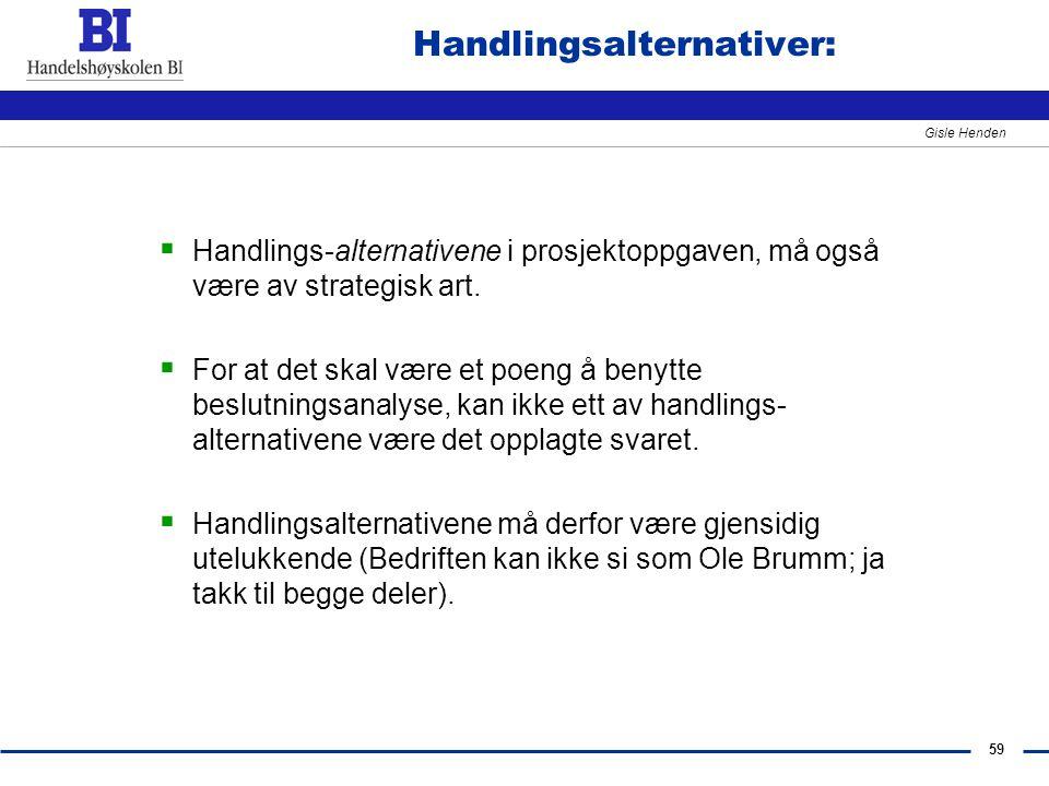59 Gisle Henden Handlingsalternativer:  Handlings-alternativene i prosjektoppgaven, må også være av strategisk art.  For at det skal være et poeng å