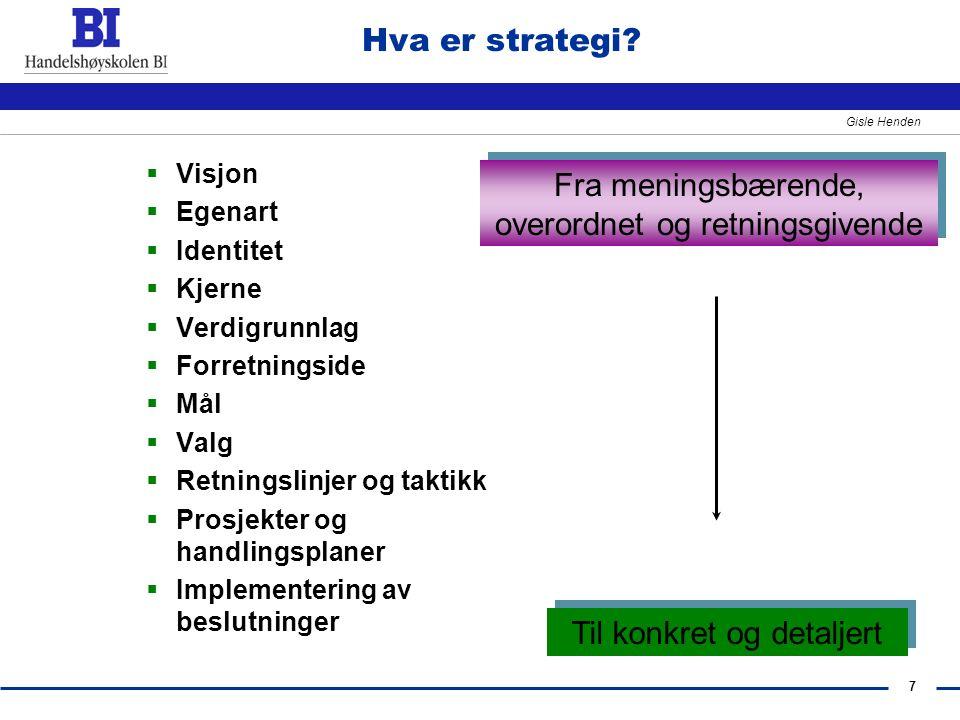 7 Gisle Henden Hva er strategi?  Visjon  Egenart  Identitet  Kjerne  Verdigrunnlag  Forretningside  Mål  Valg  Retningslinjer og taktikk  Pr