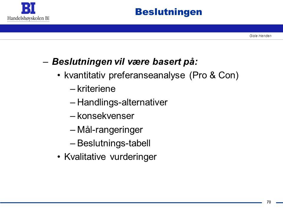 70 Gisle Henden Beslutningen –Beslutningen vil være basert på: kvantitativ preferanseanalyse (Pro & Con) –kriteriene –Handlings-alternativer –konsekve