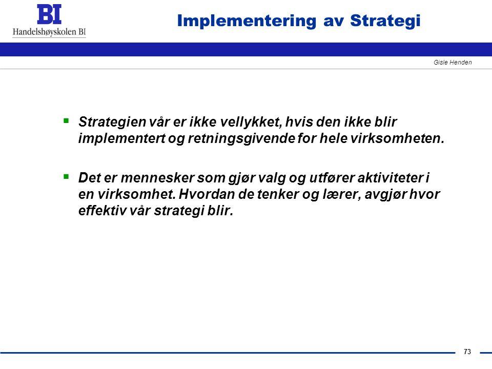 73 Gisle Henden Implementering av Strategi  Strategien vår er ikke vellykket, hvis den ikke blir implementert og retningsgivende for hele virksomhete
