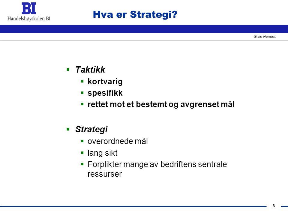 8 Gisle Henden Hva er Strategi?  Taktikk  kortvarig  spesifikk  rettet mot et bestemt og avgrenset mål  Strategi  overordnede mål  lang sikt 