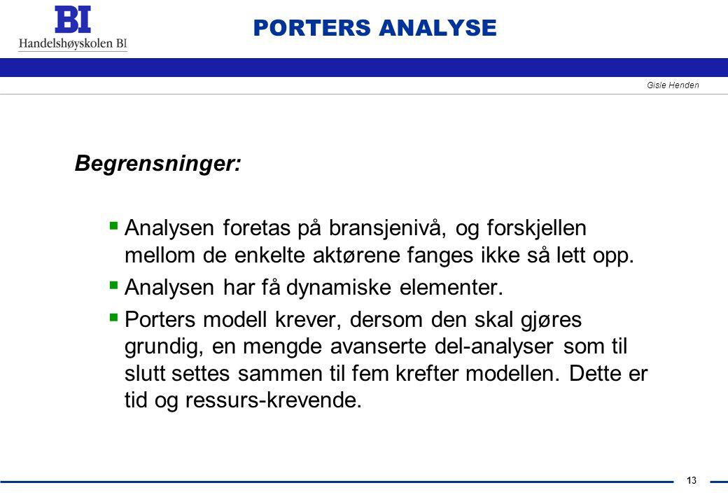 13 Gisle Henden PORTERS ANALYSE Begrensninger:  Analysen foretas på bransjenivå, og forskjellen mellom de enkelte aktørene fanges ikke så lett opp. 