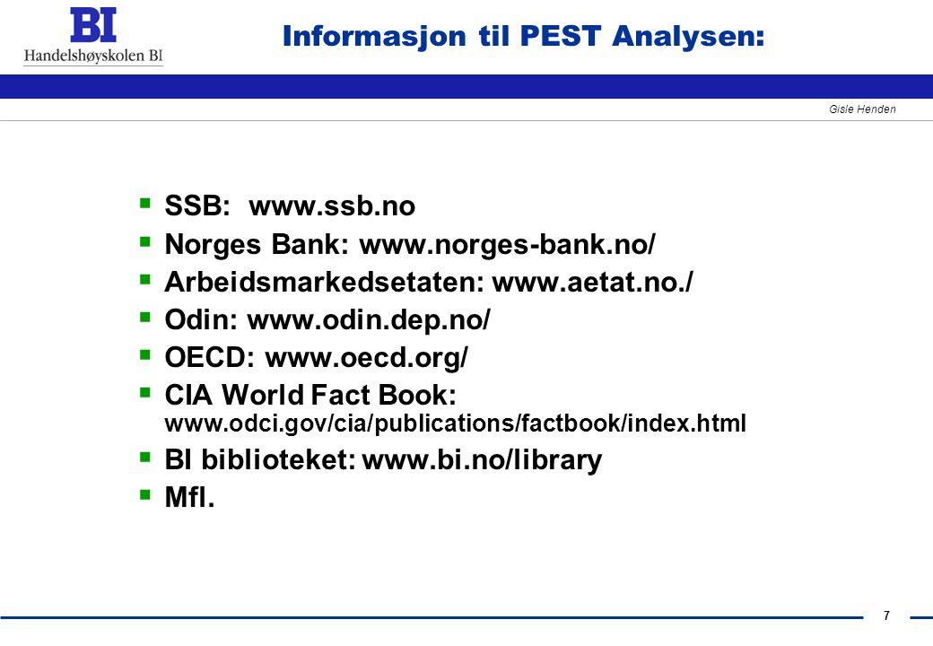 7 Gisle Henden Informasjon til PEST Analysen:  SSB: www.ssb.no  Norges Bank: www.norges-bank.no/  Arbeidsmarkedsetaten: www.aetat.no./  Odin: www.