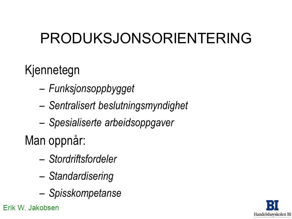 Erik W. Jakobsen PRODUKSJONSORIENTERING Kjennetegn – Funksjonsoppbygget – Sentralisert beslutningsmyndighet – Spesialiserte arbeidsoppgaver Man oppnår