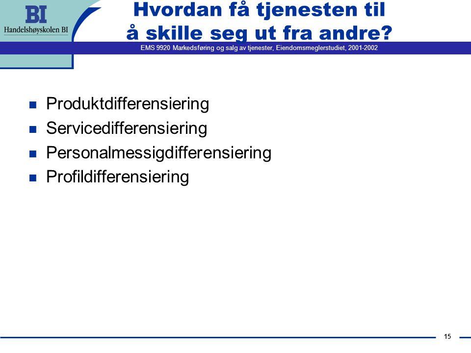 EMS 9920 Markedsføring og salg av tjenester, Eiendomsmeglerstudiet, 2001-2002 15 Hvordan få tjenesten til å skille seg ut fra andre.