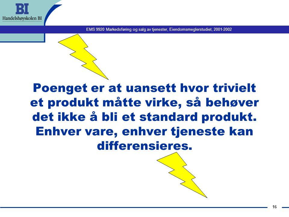 EMS 9920 Markedsføring og salg av tjenester, Eiendomsmeglerstudiet, 2001-2002 16 Poenget er at uansett hvor trivielt et produkt måtte virke, så behøver det ikke å bli et standard produkt.
