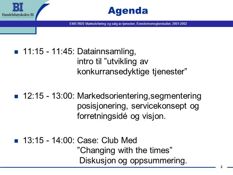 EMS 9920 Markedsføring og salg av tjenester, Eiendomsmeglerstudiet, 2001-2002 2 Agenda n 11:15 - 11:45: Datainnsamling, intro til utvikling av konkurransedyktige tjenester n 12:15 - 13:00: Markedsorientering,segmentering posisjonering, servicekonsept og forretningsidé og visjon.