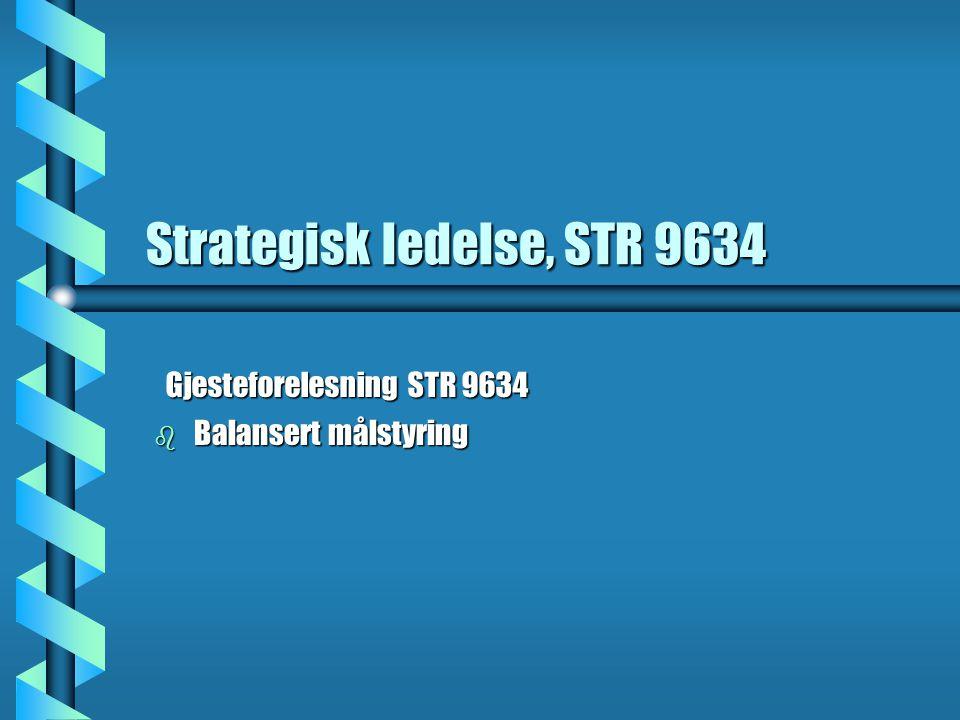 Strategisk ledelse, STR 9634 b Balansert målstyring Gjesteforelesning STR 9634