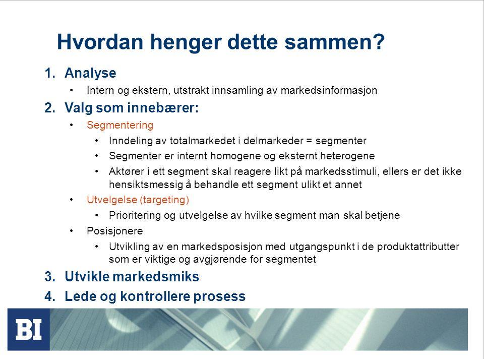 Hvordan henger dette sammen? 1.Analyse Intern og ekstern, utstrakt innsamling av markedsinformasjon 2.Valg som innebærer: Segmentering Inndeling av to