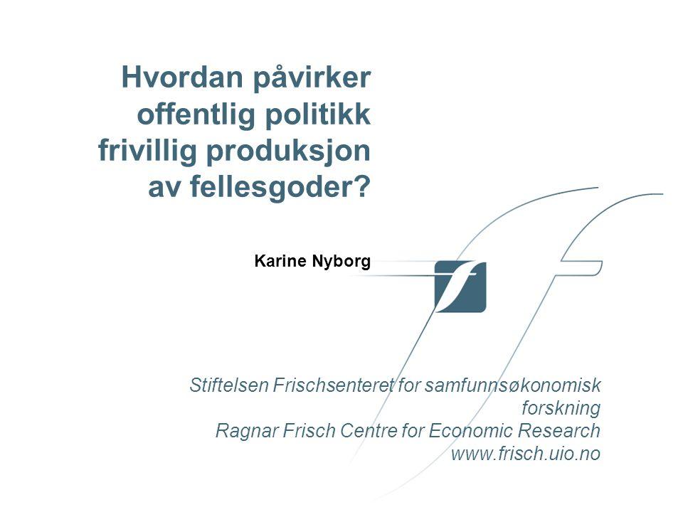 Stiftelsen Frischsenteret for samfunnsøkonomisk forskning Ragnar Frisch Centre for Economic Research www.frisch.uio.no Hvordan påvirker offentlig politikk frivillig produksjon av fellesgoder.