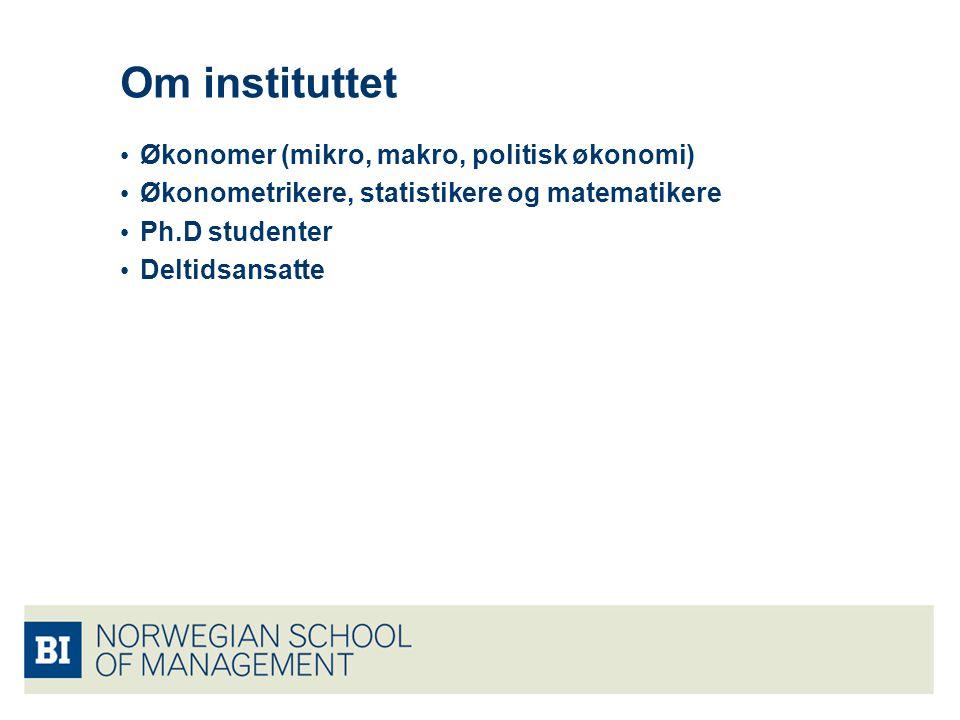 Om instituttet Økonomer (mikro, makro, politisk økonomi) Økonometrikere, statistikere og matematikere Ph.D studenter Deltidsansatte