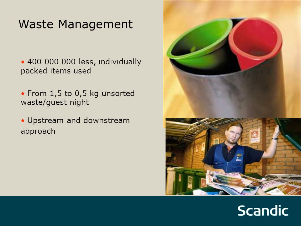 Waste Management 400 000 000 less, individually packed items used From 1,5 to 0,5 kg unsorted waste/guest night Upstream and downstream approach