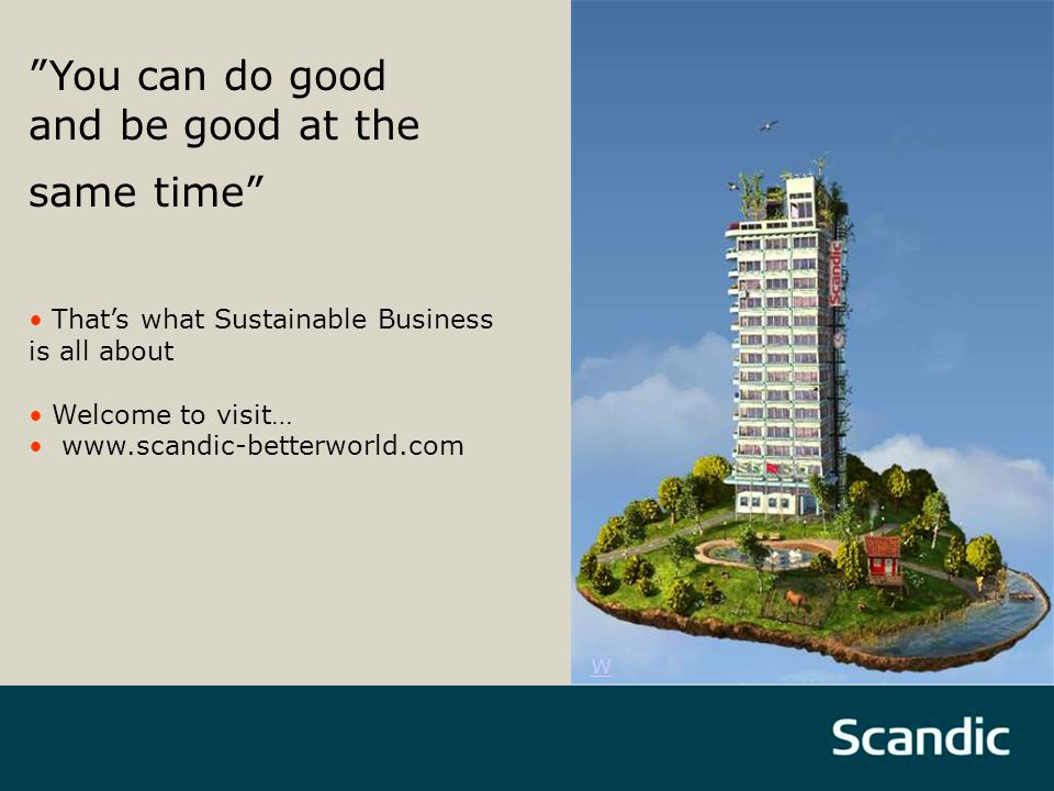 You can do good and be good at the same time That's what Sustainable Business is all about Welcome to visit… www.scandic-betterworld.com w
