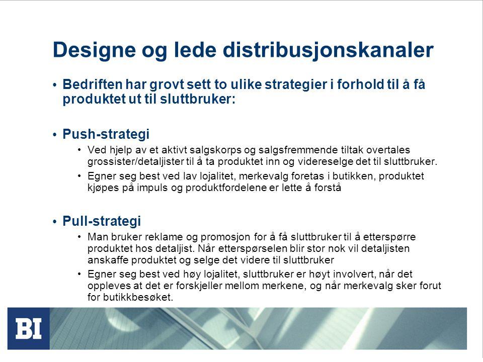 Designe og lede distribusjonskanaler Bedriften har grovt sett to ulike strategier i forhold til å få produktet ut til sluttbruker: Push-strategi Ved hjelp av et aktivt salgskorps og salgsfremmende tiltak overtales grossister/detaljister til å ta produktet inn og videreselge det til sluttbruker.