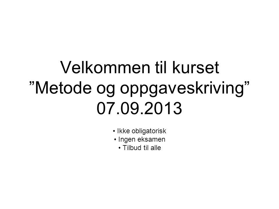 """Velkommen til kurset """"Metode og oppgaveskriving"""" 07.09.2013 Ikke obligatorisk Ingen eksamen Tilbud til alle"""
