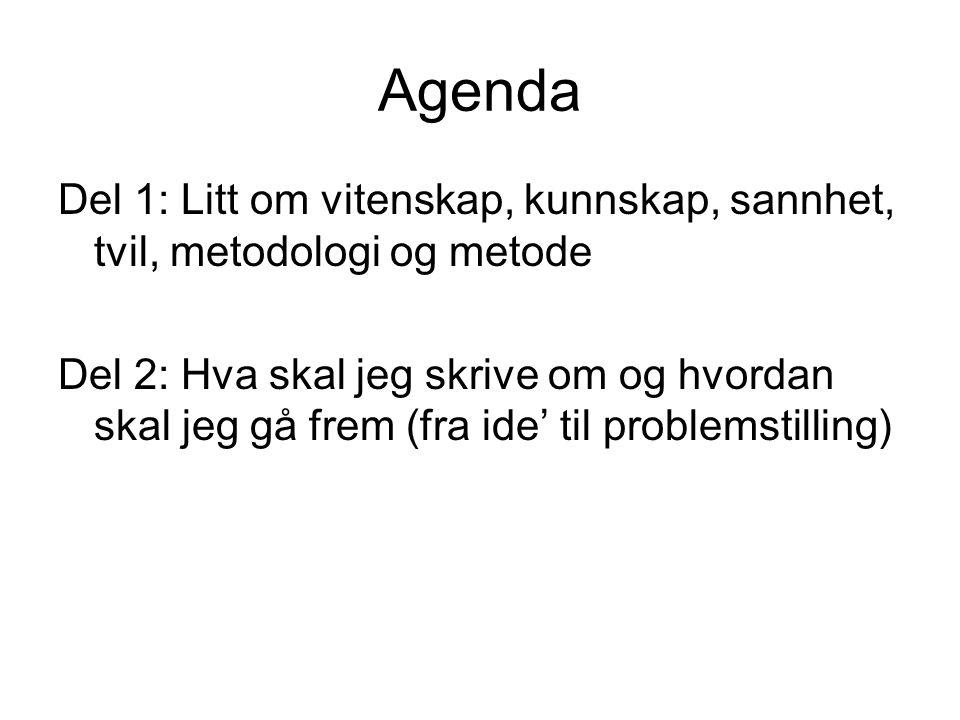 Agenda Del 1: Litt om vitenskap, kunnskap, sannhet, tvil, metodologi og metode Del 2: Hva skal jeg skrive om og hvordan skal jeg gå frem (fra ide' til