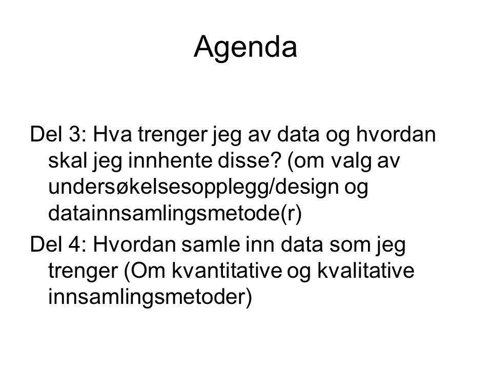 Agenda Del 3: Hva trenger jeg av data og hvordan skal jeg innhente disse? (om valg av undersøkelsesopplegg/design og datainnsamlingsmetode(r) Del 4: H