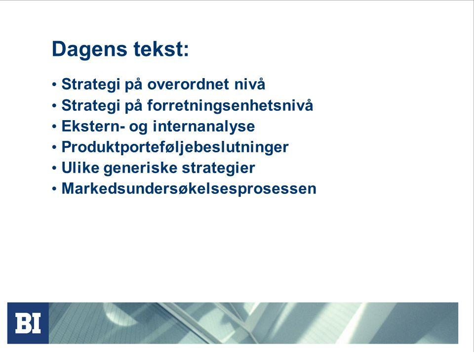 Dagens tekst: Strategi på overordnet nivå Strategi på forretningsenhetsnivå Ekstern- og internanalyse Produktporteføljebeslutninger Ulike generiske strategier Markedsundersøkelsesprosessen