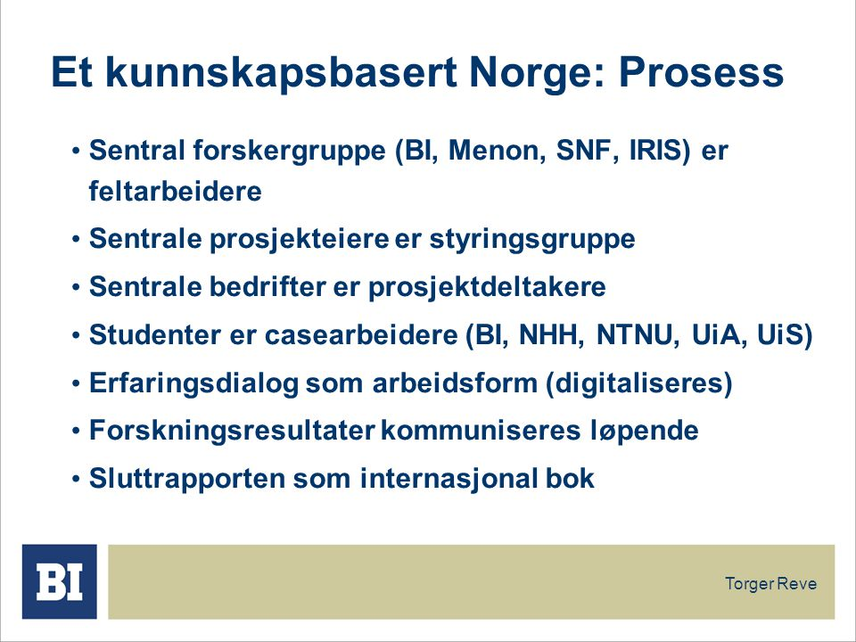 Torger Reve Et kunnskapsbasert Norge: Prosess Sentral forskergruppe (BI, Menon, SNF, IRIS) er feltarbeidere Sentrale prosjekteiere er styringsgruppe Sentrale bedrifter er prosjektdeltakere Studenter er casearbeidere (BI, NHH, NTNU, UiA, UiS) Erfaringsdialog som arbeidsform (digitaliseres) Forskningsresultater kommuniseres løpende Sluttrapporten som internasjonal bok