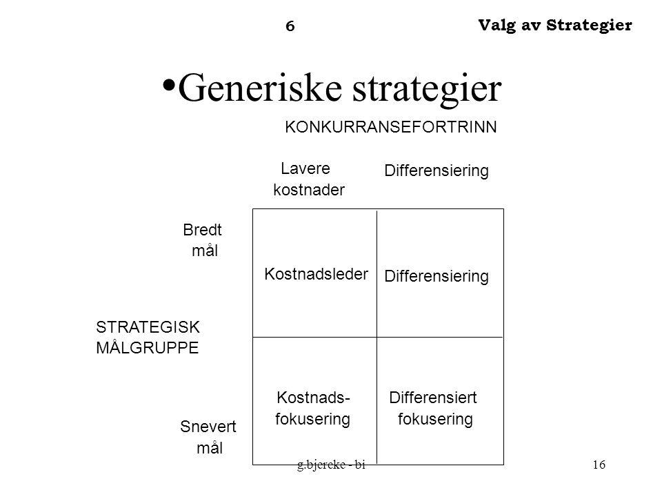 g.bjercke - bi16 Generiske strategier 6 Valg av Strategier KONKURRANSEFORTRINN STRATEGISK MÅLGRUPPE Lavere kostnader Differensiering Bredt mål Snevert mål Kostnadsleder Kostnads- fokusering Differensiering Differensiert fokusering