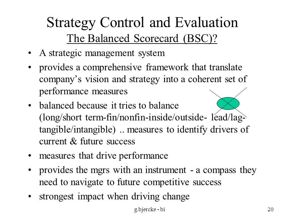 g.bjercke - bi20 Strategy Control and Evaluation The Balanced Scorecard (BSC)? A strategic management system provides a comprehensive framework that t