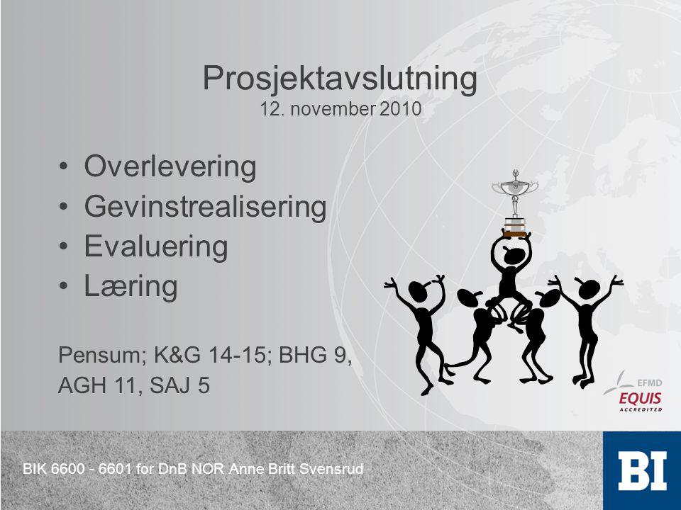BIK 6600 - 6601 for DnB NOR Anne Britt Svensrud Prosjektavslutning 12. november 2010 Overlevering Gevinstrealisering Evaluering Læring Pensum; K&G 14-