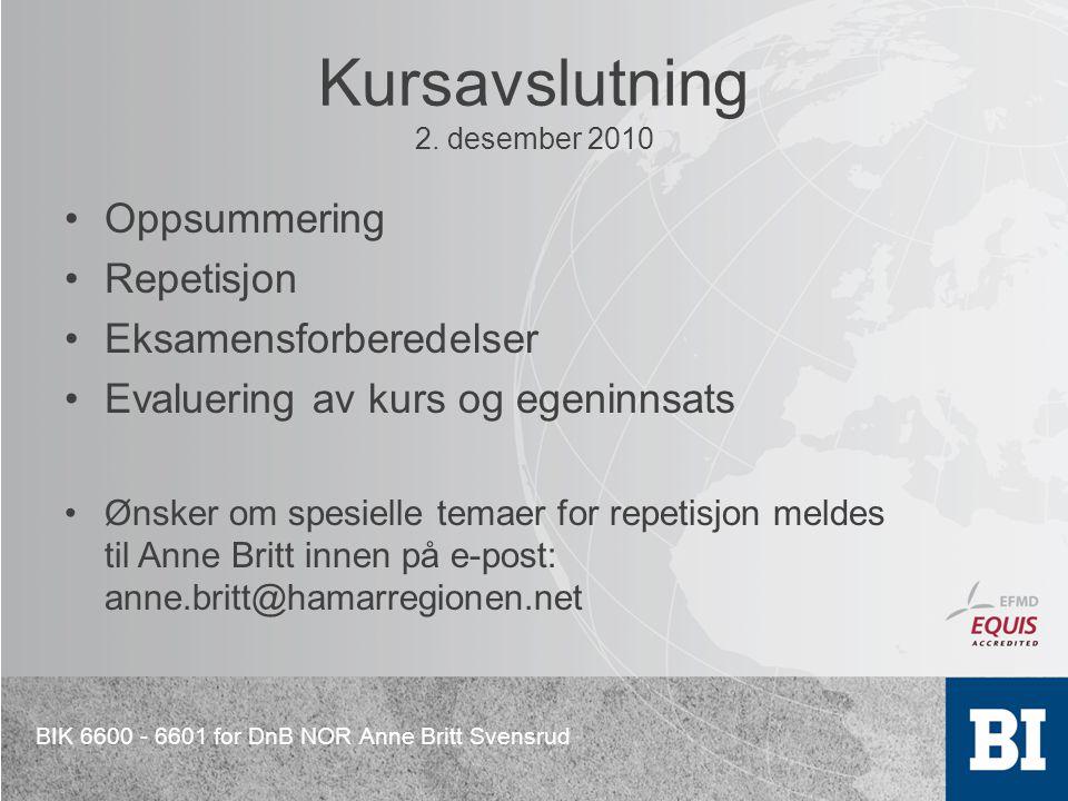 BIK 6600 - 6601 for DnB NOR Anne Britt Svensrud Kursavslutning 2. desember 2010 Oppsummering Repetisjon Eksamensforberedelser Evaluering av kurs og eg