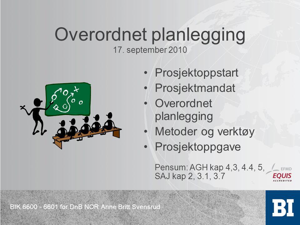 BIK 6600 - 6601 for DnB NOR Anne Britt Svensrud Overordnet planlegging 17. september 2010 Prosjektoppstart Prosjektmandat Overordnet planlegging Metod
