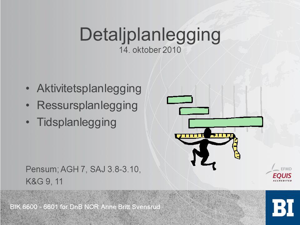 BIK 6600 - 6601 for DnB NOR Anne Britt Svensrud Detaljplanlegging 14. oktober 2010 Aktivitetsplanlegging Ressursplanlegging Tidsplanlegging Pensum; AG