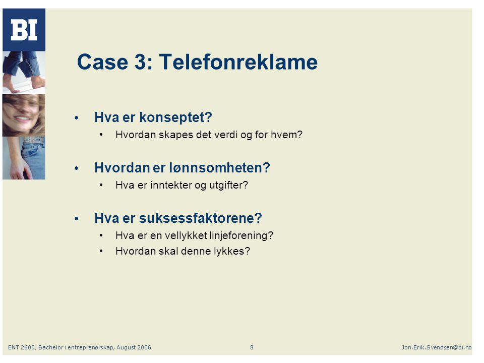 ENT 2600, Bachelor i entreprenørskap, August 2006Jon.Erik.Svendsen@bi.no8 Case 3: Telefonreklame Hva er konseptet? Hvordan skapes det verdi og for hve