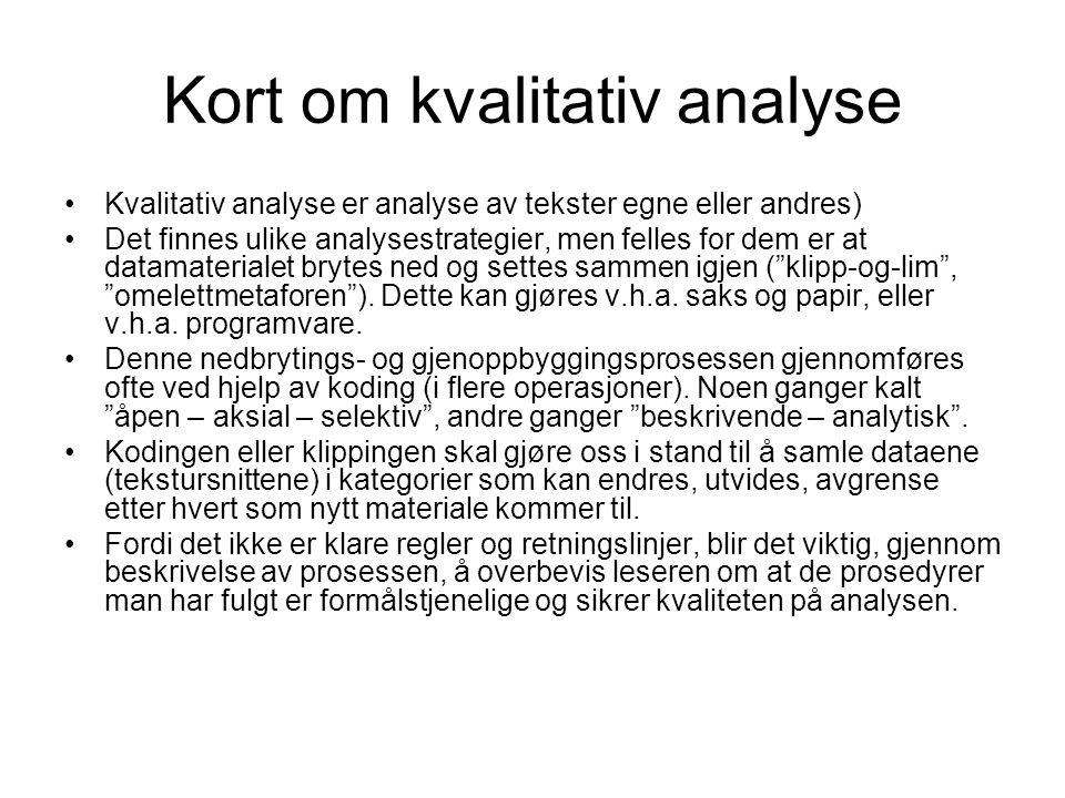 Kort om kvalitativ analyse Kvalitativ analyse er analyse av tekster egne eller andres) Det finnes ulike analysestrategier, men felles for dem er at datamaterialet brytes ned og settes sammen igjen ( klipp-og-lim , omelettmetaforen ).