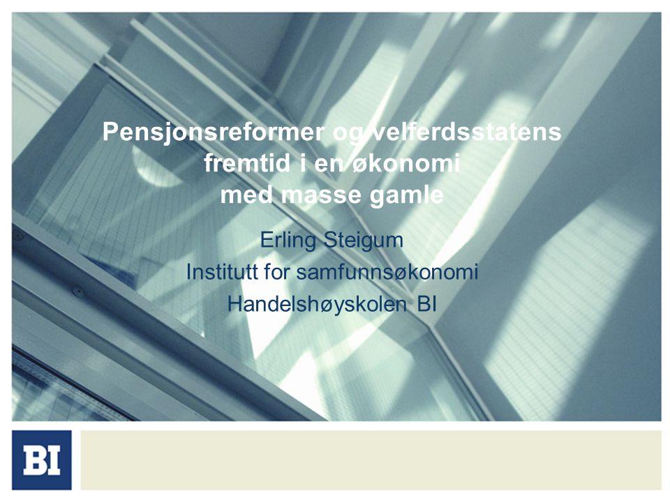 Pensjonsreformer og velferdsstatens fremtid i en økonomi med masse gamle Erling Steigum Institutt for samfunnsøkonomi Handelshøyskolen BI