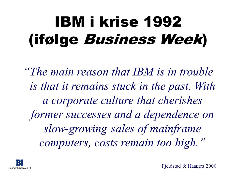 Fjeldstad & Haanæs 2000 IBM i krise 1992 (ifølge Business Week) The main reason that IBM is in trouble is that it remains stuck in the past.