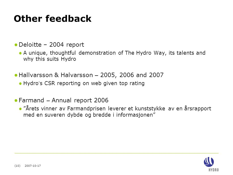 (10) 2007-10-17 Other feedback ● Deloitte – 2004 report ● A unique, thoughtful demonstration of The Hydro Way, its talents and why this suits Hydro ● Hallvarsson & Halvarsson – 2005, 2006 and 2007 ● Hydro ' s CSR reporting on web given top rating ● Farmand – Annual report 2006 ● Årets vinner av Farmandprisen leverer et kunststykke av en årsrapport med en suveren dybde og bredde i informasjonen