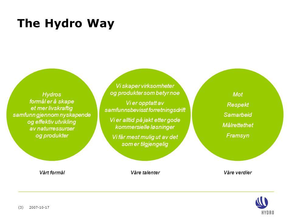 (3) 2007-10-17 The Hydro Way Hydros formål er å skape et mer livskraftig samfunn gjennom nyskapende og effektiv utvikling av naturressurser og produkter Vi skaper virksomheter og produkter som betyr noe Vi er opptatt av samfunnsbevisst forretningsdrift Vi er alltid på jakt etter gode kommersielle løsninger Vi får mest mulig ut av det som er tilgjengelig Mot Respekt Samarbeid Målrettethet Framsyn Vårt formål Våre talenter Våre verdier