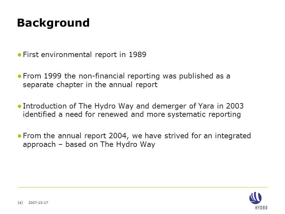 (4) 2007-10-17 Background ● First environmental report in 1989 ● From 1999 the non-financial reporting was published as a separate chapter in the annual report ● Introduction of The Hydro Way and demerger of Yara in 2003 identified a need for renewed and more systematic reporting ● From the annual report 2004, we have strived for an integrated approach – based on The Hydro Way