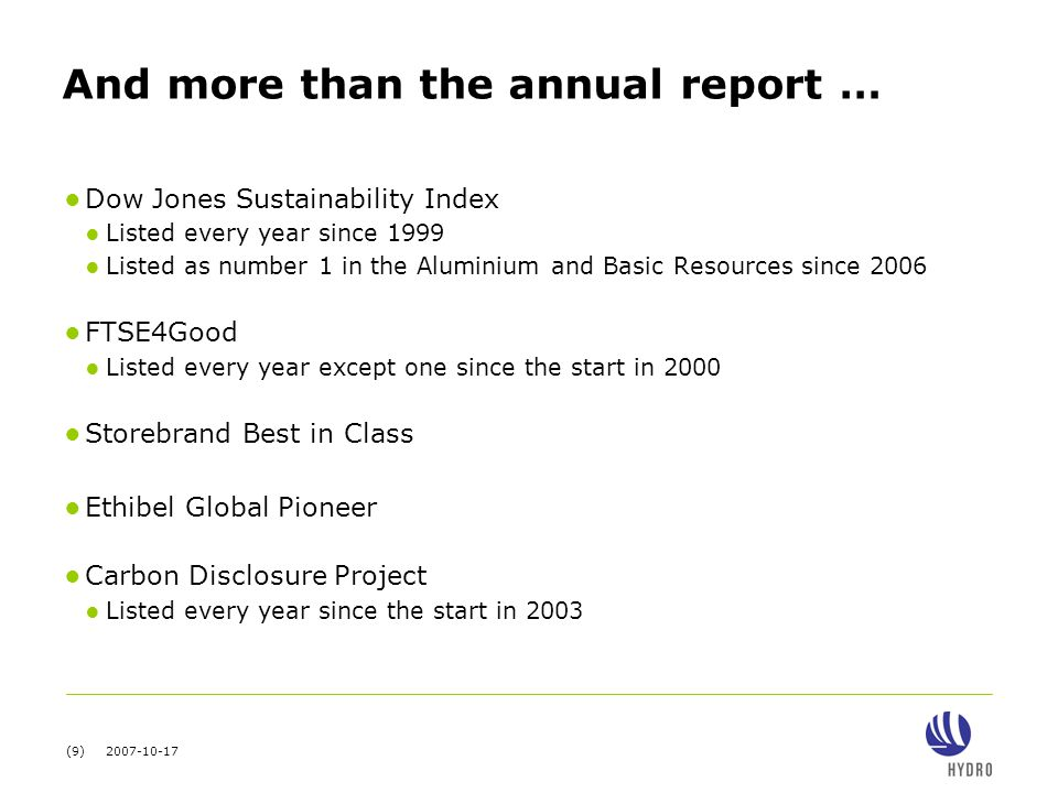 (9) 2007-10-17 And more than the annual report … ● Dow Jones Sustainability Index ● Listed every year since 1999 ● Listed as number 1 in the Aluminium and Basic Resources since 2006 ● FTSE4Good ● Listed every year except one since the start in 2000 ● Storebrand Best in Class ● Ethibel Global Pioneer ● Carbon Disclosure Project ● Listed every year since the start in 2003