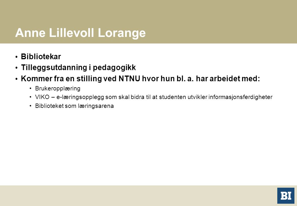 Anne Lillevoll Lorange Bibliotekar Tilleggsutdanning i pedagogikk Kommer fra en stilling ved NTNU hvor hun bl. a. har arbeidet med: Brukeropplæring VI