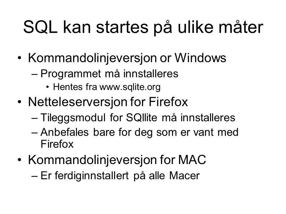SQL kan startes på ulike måter Kommandolinjeversjon or Windows –Programmet må innstalleres Hentes fra www.sqlite.org Netteleserversjon for Firefox –Tileggsmodul for SQllite må innstalleres –Anbefales bare for deg som er vant med Firefox Kommandolinjeversjon for MAC –Er ferdiginnstallert på alle Macer