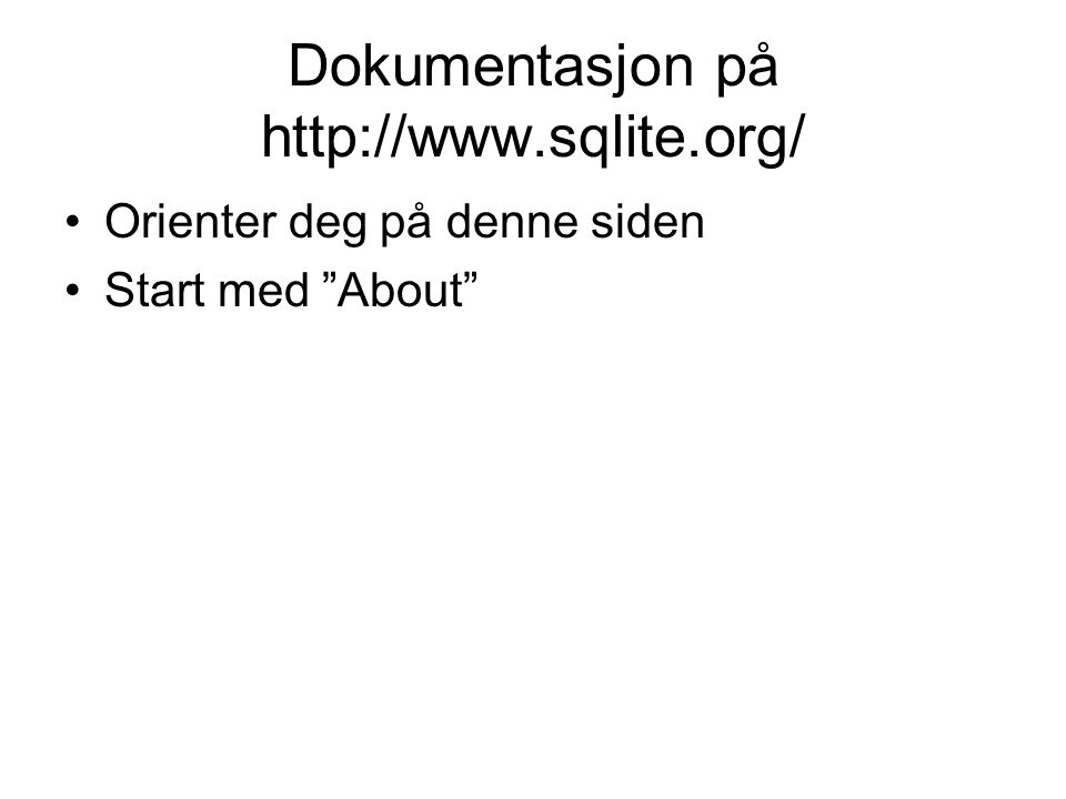 """Dokumentasjon på http://www.sqlite.org/ Orienter deg på denne siden Start med """"About"""""""