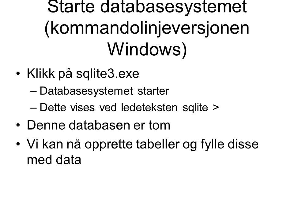 Starte databasesystemet (kommandolinjeversjonen Windows) Klikk på sqlite3.exe –Databasesystemet starter –Dette vises ved ledeteksten sqlite > Denne databasen er tom Vi kan nå opprette tabeller og fylle disse med data