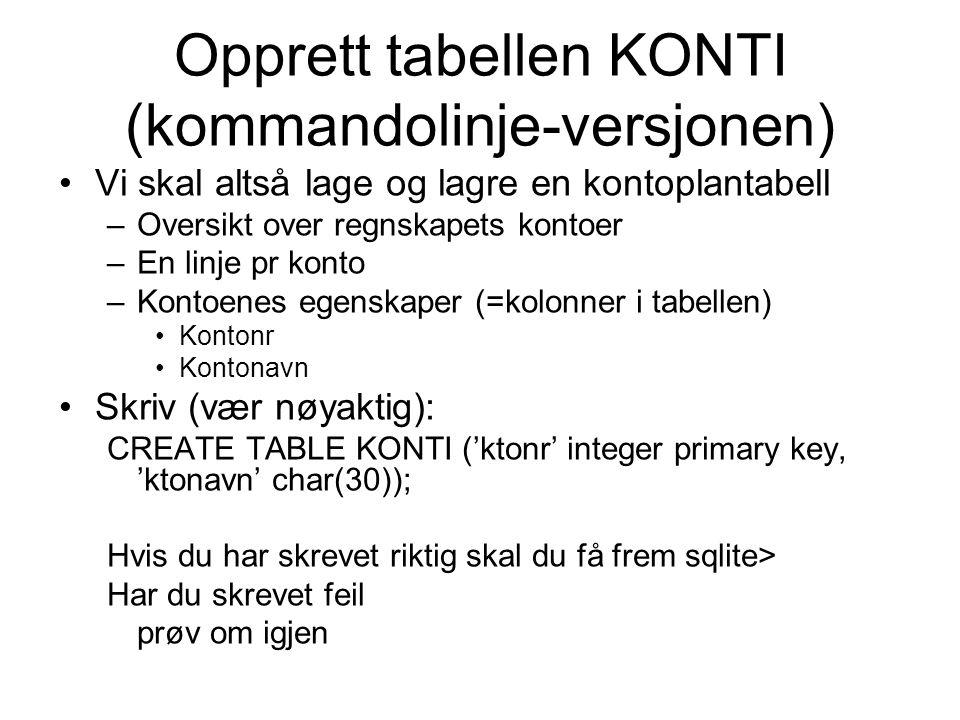Opprett tabellen KONTI (kommandolinje-versjonen) Vi skal altså lage og lagre en kontoplantabell –Oversikt over regnskapets kontoer –En linje pr konto