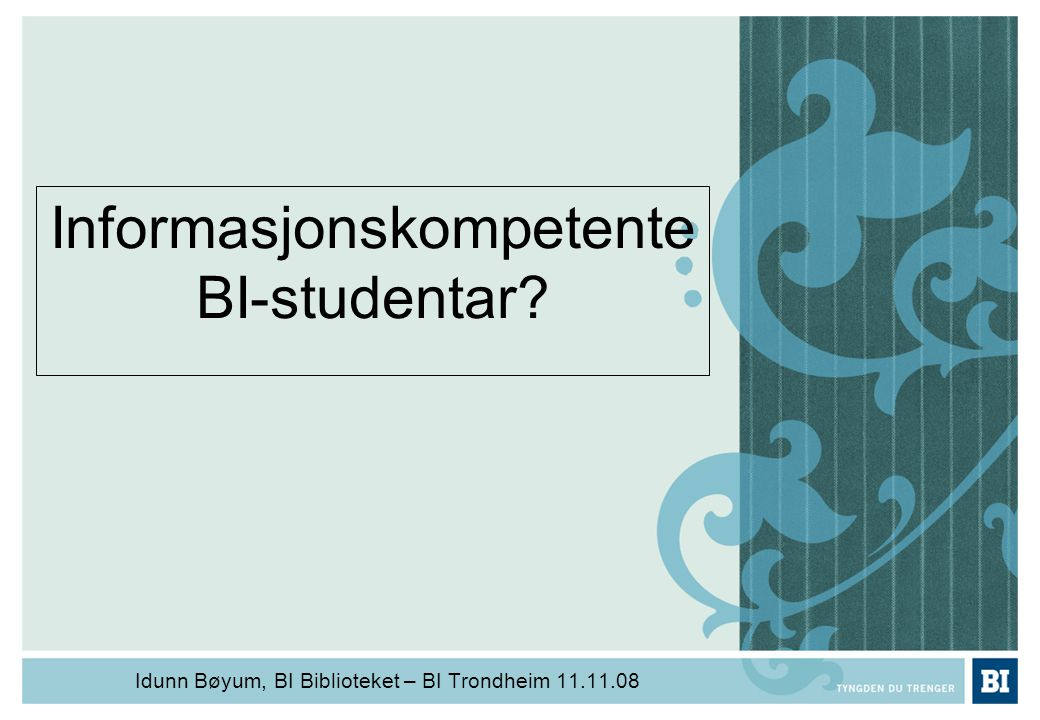 Informasjonskompetente BI-studentar? Idunn Bøyum, BI Biblioteket – BI Trondheim 11.11.08