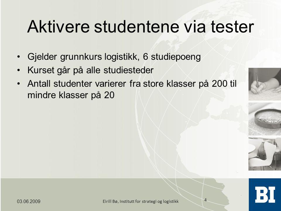 Aktivere studentene via tester Gjelder grunnkurs logistikk, 6 studiepoeng Kurset går på alle studiesteder Antall studenter varierer fra store klasser på 200 til mindre klasser på 20 03.06.2009 4 Eirill Bø, Institutt for strategi og logistikk