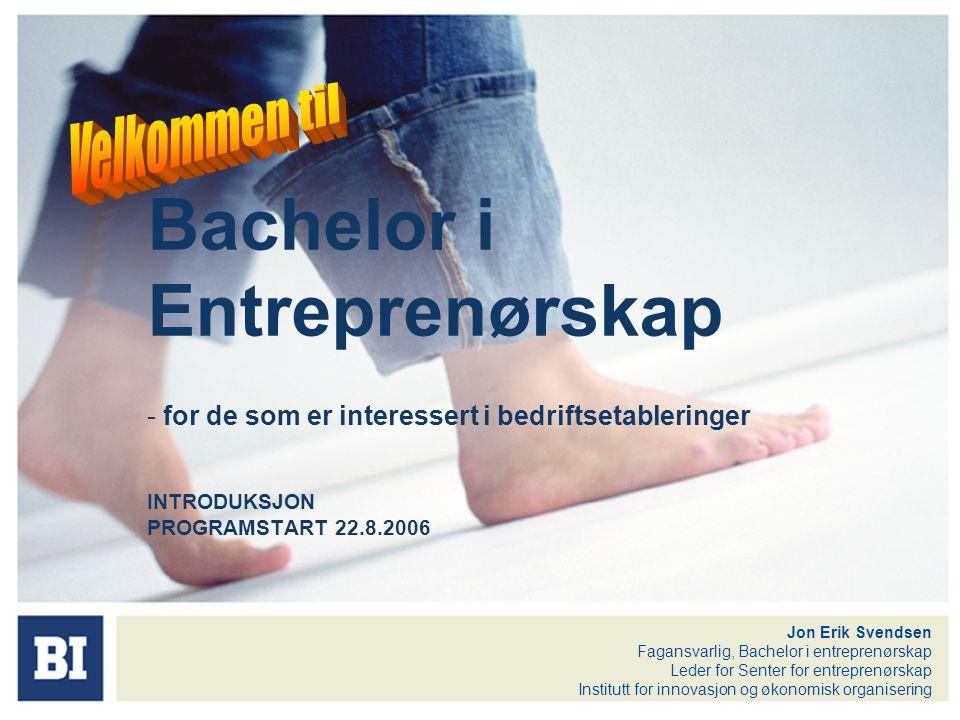 Bachelor i Entreprenørskap - for de som er interessert i bedriftsetableringer INTRODUKSJON PROGRAMSTART 22.8.2006 Jon Erik Svendsen Fagansvarlig, Bach