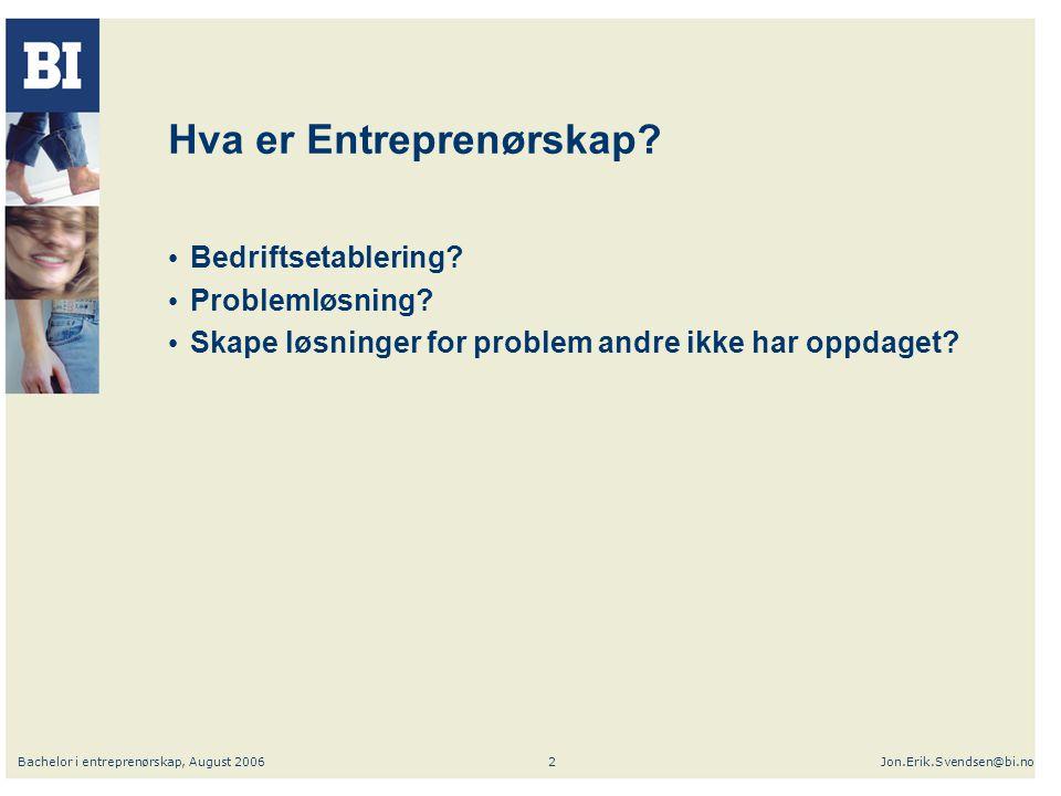 Bachelor i entreprenørskap, August 2006Jon.Erik.Svendsen@bi.no2 Hva er Entreprenørskap? Bedriftsetablering? Problemløsning? Skape løsninger for proble