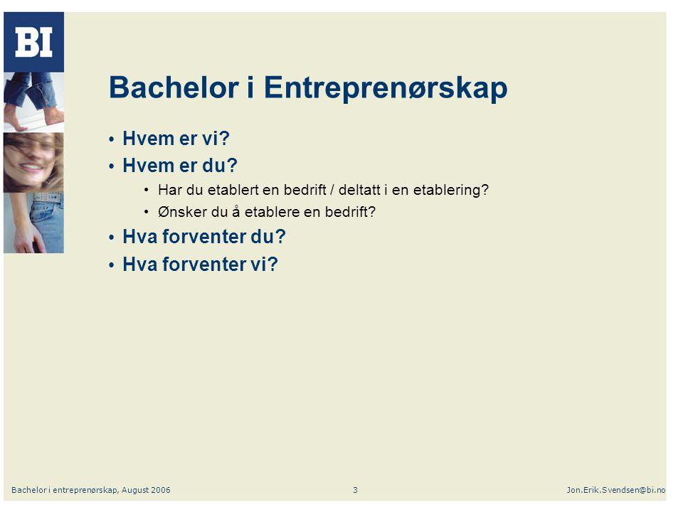 Bachelor i entreprenørskap, August 2006Jon.Erik.Svendsen@bi.no3 Bachelor i Entreprenørskap Hvem er vi? Hvem er du? Har du etablert en bedrift / deltat