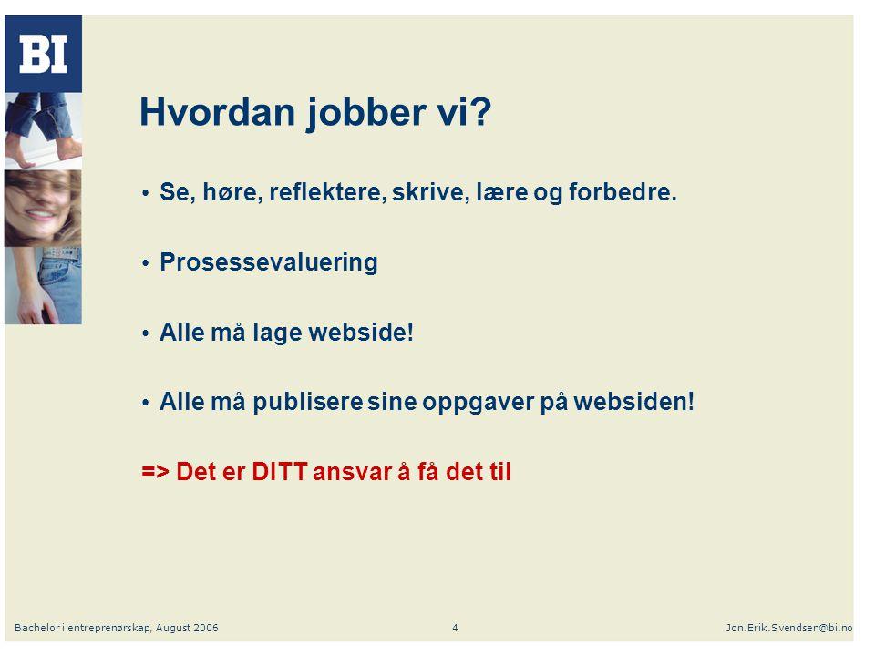 Bachelor i entreprenørskap, August 2006Jon.Erik.Svendsen@bi.no4 Hvordan jobber vi.