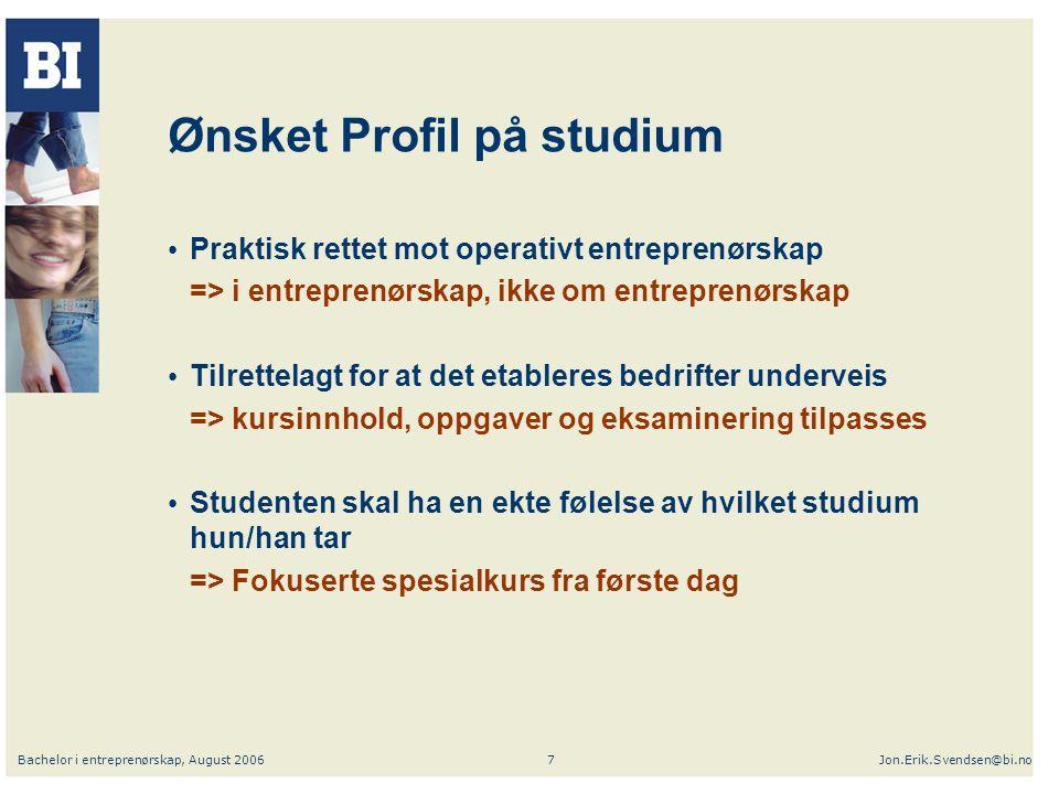 Bachelor i entreprenørskap, August 2006Jon.Erik.Svendsen@bi.no7 Ønsket Profil på studium Praktisk rettet mot operativt entreprenørskap => i entreprenø