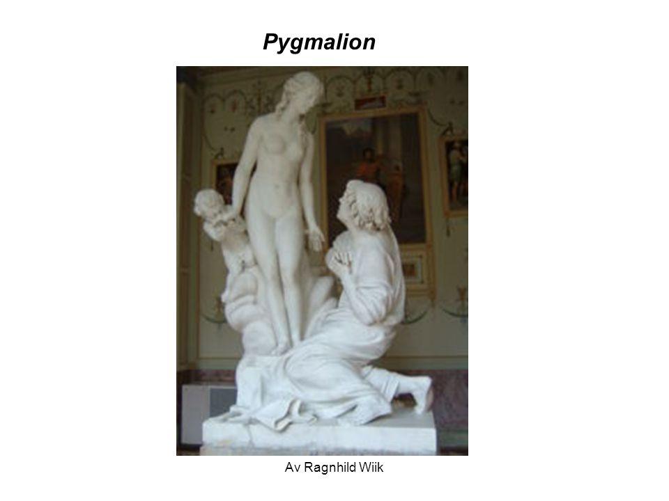 Av Ragnhild Wiik Pygmalion